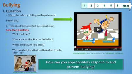 1. Watch the video by clicking on the picture and hitting play. 2. Think about the jump start questions below. Jump Start Questions: What is bullying?