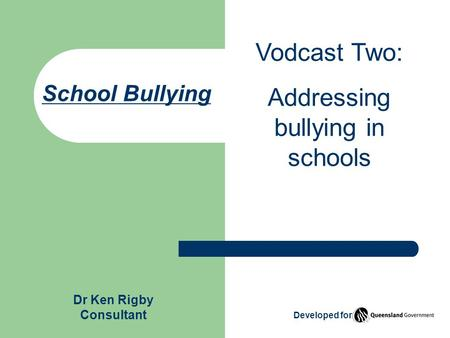 School Bullying Vodcast Two: Addressing bullying in schools Dr Ken Rigby Consultant Developed for.