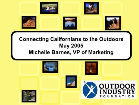 Connecting Californians to the Outdoors May 2005 Michelle Barnes, VP of Marketing.
