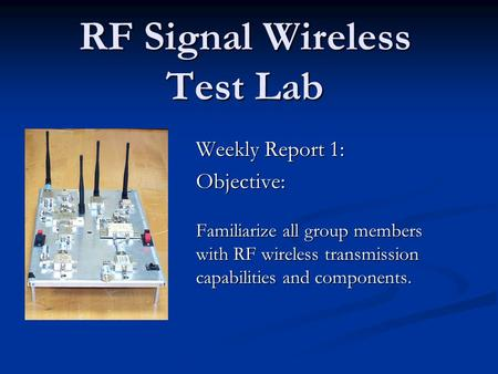 RF Signal Wireless Test Lab Weekly Report 1: Objective: Familiarize all group members with RF wireless transmission capabilities and components.