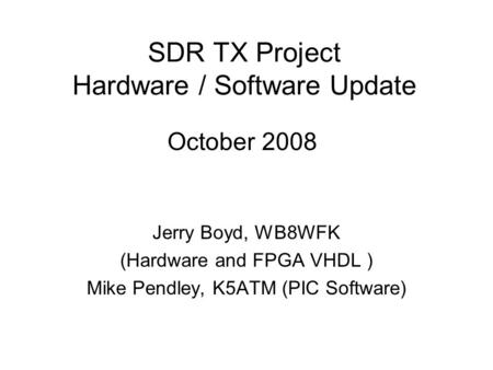 SDR TX <strong>Project</strong> Hardware / Software Update Jerry Boyd, WB8WFK (Hardware and FPGA VHDL ) Mike Pendley, K5ATM (PIC Software) October 2008.