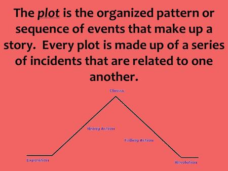 The plot is the organized pattern or sequence of events that make up a story. Every plot is made up of a series of incidents that are related to one another.
