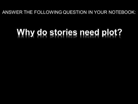 ANSWER THE FOLLOWING QUESTION IN YOUR NOTEBOOK:. The action of a story; the sequence of events from beginning to end.