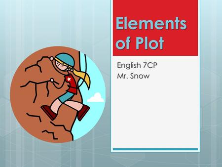 Elements of Plot English 7CP Mr. Snow. What is plot?  Plot is the series of events that make up a story.  Most plots have four parts:  1. Exposition.