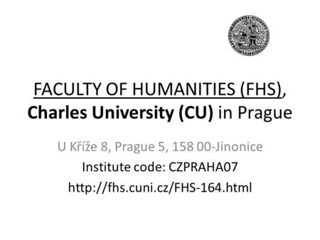 FACULTY OF HUMANITIES (FHS), Charles University (CU) in Prague U Kříže 8, Prague 5, 158 00-Jinonice Institute code: CZPRAHA07