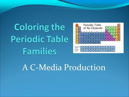 A C-Media Production. Directions One by one color each element family on the periodic table you printed out. One by one color each element family on the.