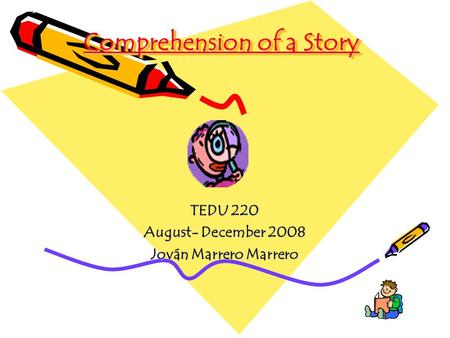 Comprehension of a Story TEDU 220 August- December 2008 Jován Marrero Marrero.