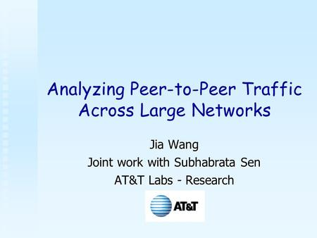 Analyzing Peer-to-Peer Traffic Across Large Networks Jia Wang Joint work with Subhabrata Sen AT&T Labs - Research.