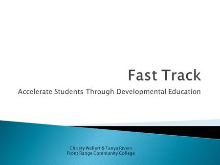 Accelerate Students Through Developmental Education Christy Wallert & Tanya Rivers Front Range Community College.