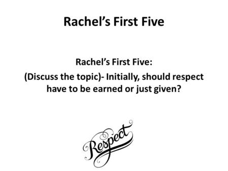 Rachel's First Five Rachel's First Five: (Discuss the topic)- Initially, should respect have to be earned or just given?​