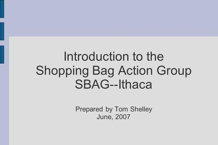 Introduction to the Shopping Bag Action Group SBAG--Ithaca Prepared by Tom Shelley June, 2007.