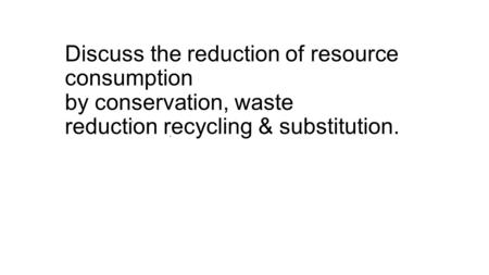 Discuss the reduction of resource consumption by conservation, waste reduction recycling & substitution.