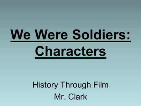 We Were Soldiers: Characters History Through Film Mr. Clark.