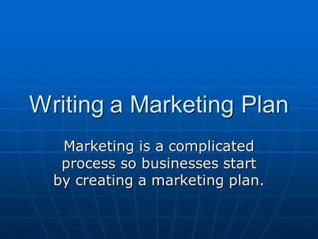 Writing a Marketing Plan Marketing is a complicated process so businesses start by creating a marketing plan.