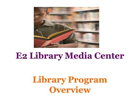 E2 Library Media Center Library Program Overview.