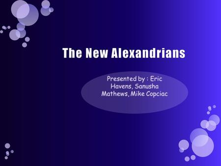 The New Alexandrians Presented by : Eric Havens, Sanusha Mathews, Mike Copciac.