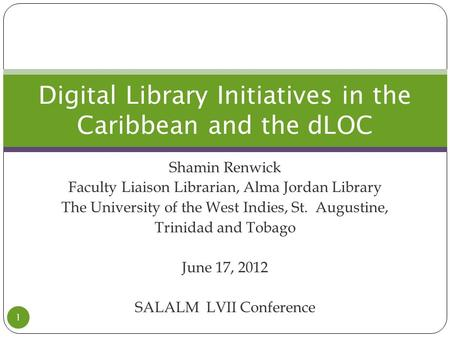 Shamin Renwick Faculty Liaison Librarian, Alma Jordan Library The University of the West Indies, St. Augustine, Trinidad and Tobago June 17, 2012 SALALM.
