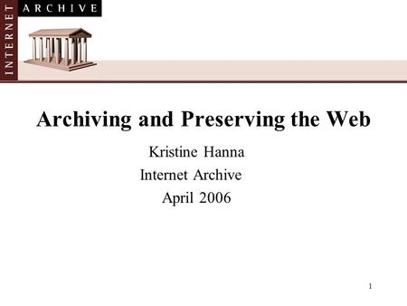 1 Archiving and Preserving the Web Kristine Hanna Internet Archive April 2006.