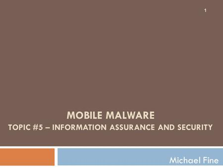 MOBILE MALWARE TOPIC #5 – INFORMATION ASSURANCE AND SECURITY Michael Fine 1.