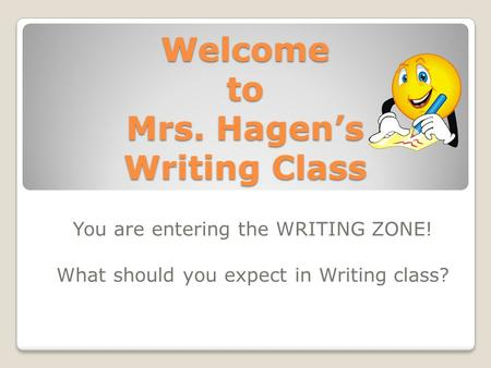 Welcome to Mrs. Hagen's Writing Class You are entering the WRITING ZONE! What should you expect in Writing class?