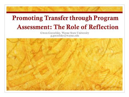Promoting Transfer through Program Assessment: The Role of Reflection Gwen Gorzelsky, Wayne State University
