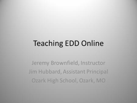 Teaching EDD Online Jeremy Brownfield, Instructor Jim Hubbard, Assistant Principal Ozark High School, Ozark, MO.