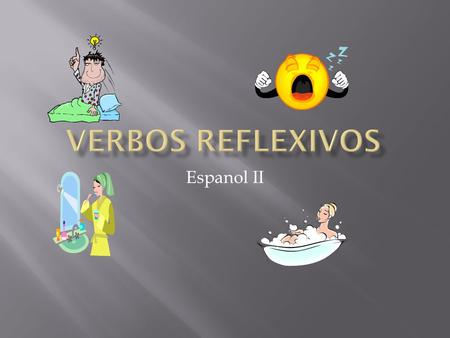 "Espanol II.  In English, reflexive verbs are used in situations where the subject both performs and receives the action. The action is ""reflected"" back."