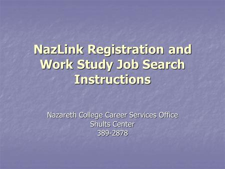 NazLink Registration and Work Study Job Search Instructions Nazareth College Career Services Office Shults Center 389-2878.