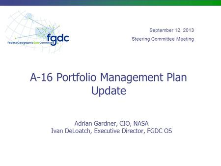 A-16 Portfolio Management Plan Update Adrian Gardner, CIO, NASA Ivan DeLoatch, Executive Director, FGDC OS September 12, 2013 Steering Committee Meeting.