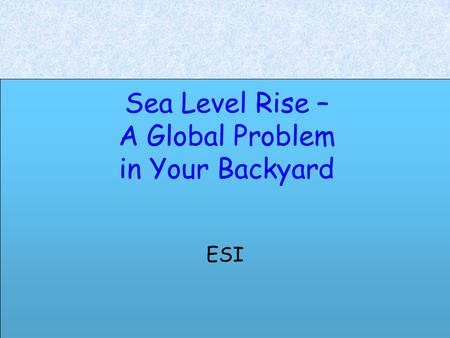 Sea Level Rise – A Global Problem in Your Backyard ESI.