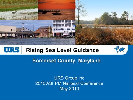 Rising Sea Level Guidance Somerset County, Maryland URS Group Inc 2010 ASFPM National Conference May 2010.