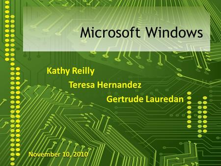 Kathy Reilly Teresa Hernandez Gertrude Lauredan Microsoft Windows November 10, 2010.