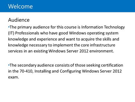 Welcome Audience The primary audience for this course is Information Technology (IT) Professionals who have good Windows operating system knowledge and.