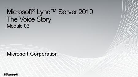 Microsoft® Lync™ Server 2010 The Voice Story Module 03