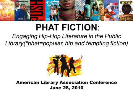 American Library Association Conference June 28, 2010 PHAT FICTION: Engaging Hip-Hop Literature in the Public Library(*phat=popular, hip and tempting fiction)