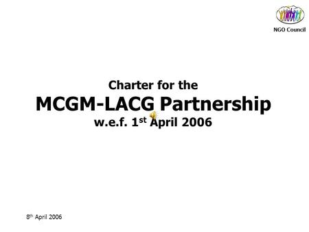 NGO Council 8 th April 2006 Charter for the MCGM-LACG Partnership w.e.f. 1 st April 2006.