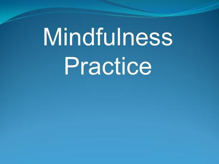 Mindfulness Practice. Based on a Eastern meditation tradition but is not dependent on any belief or ideology. It is about being aware of what is happening.