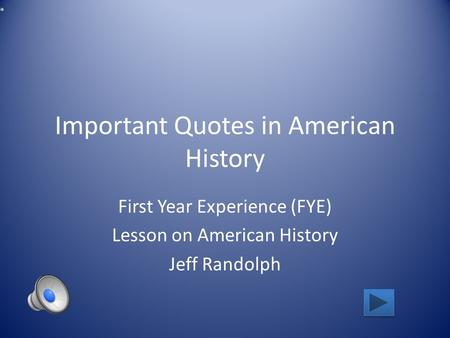 Important Quotes in American History First Year Experience (FYE) Lesson on American History Jeff Randolph.