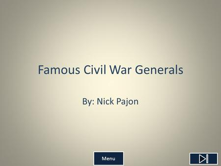 Famous Civil War Generals By: Nick Pajon Menu Teacher's Page Objective: Students will be able to identify different Civil War Generals with 70% accuracy.