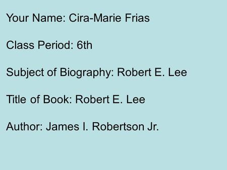 Your Name: Cira-Marie Frias Class Period: 6th Subject of Biography: Robert E. Lee Title of Book: Robert E. Lee Author: James I. Robertson Jr.