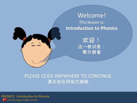 PHONICS: Introduction to Phonics Chinese Agape English School Welcome! This lesson is: Introduction to Phonics 欢迎! 这一教训是: 简介拼音 PLEASE CLICK ANYWHERE TO.