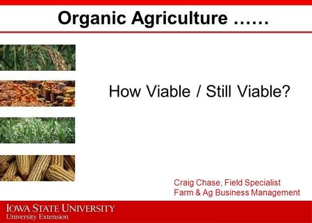 Organic Agriculture …… How Viable / Still Viable? Craig Chase, Field Specialist Farm & Ag Business Management.