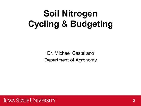 Soil Nitrogen Cycling & Budgeting Dr. Michael Castellano Department of Agronomy 2.