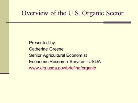 Overview of the U.S. Organic Sector Presented by: Catherine Greene Senior Agricultural Economist Economic Research Service—USDA www.ers.usda.gov/briefing/organic.