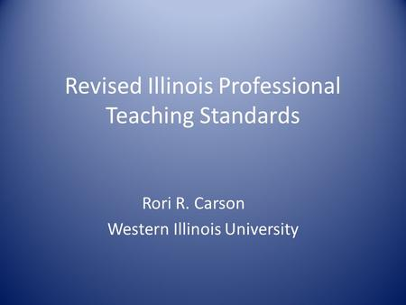 Revised Illinois Professional Teaching Standards Rori R. Carson Western Illinois University.