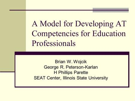 A Model for Developing AT Competencies for Education Professionals Brian W. Wojcik George R. Peterson-Karlan H Phillips Parette SEAT Center, Illinois State.