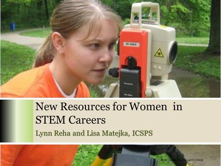 New Resources for Women in STEM Careers Lynn Reha and Lisa Matejka, ICSPS Photo courtesy Lake Land College.