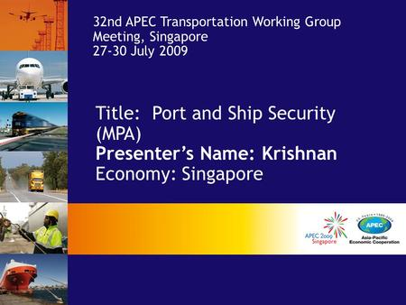 Title: Port and Ship Security (MPA) Presenter's Name: Krishnan Economy: Singapore 32nd APEC Transportation Working Group Meeting, Singapore 27-30 July.