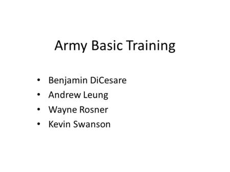 Army Basic Training Benjamin DiCesare Andrew Leung Wayne Rosner Kevin Swanson.