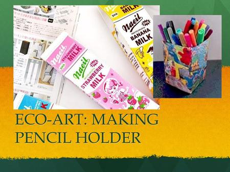 ECO-ART: MAKING PENCIL HOLDER. Why should we recycle? There is too much waste thrown away by people. There is too much waste thrown away by people. All.